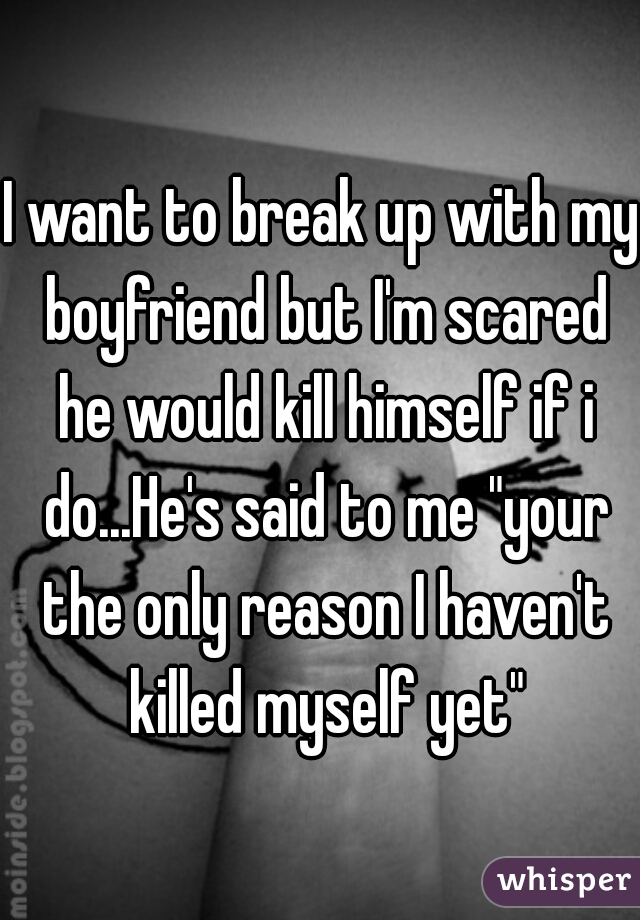 "I want to break up with my boyfriend but I'm scared he would kill himself if i do...He's said to me ""your the only reason I haven't killed myself yet"""