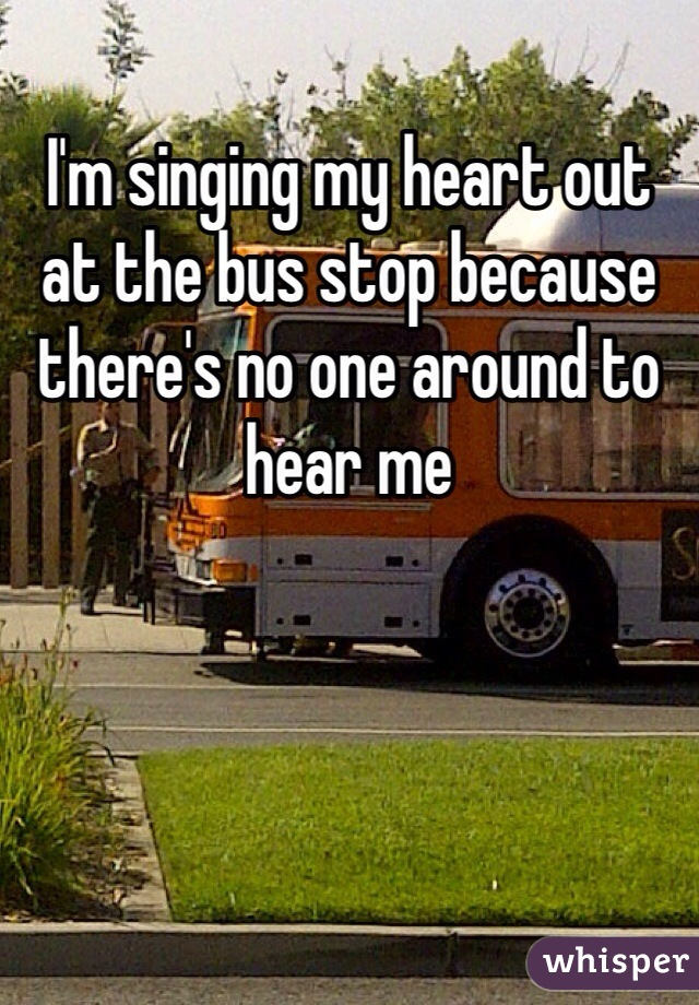 I'm singing my heart out at the bus stop because there's no one around to hear me