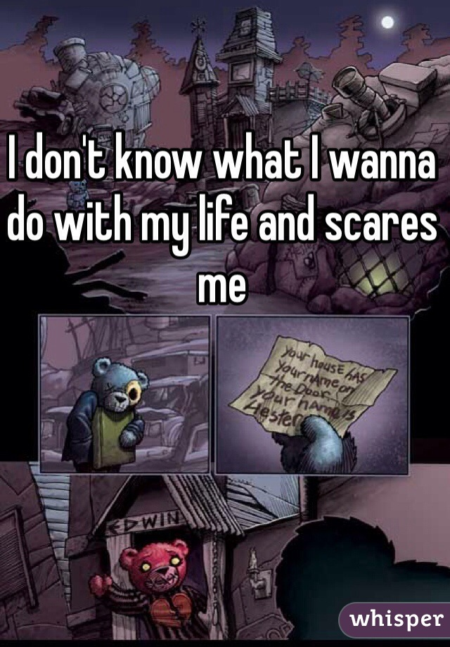 I don't know what I wanna do with my life and scares me