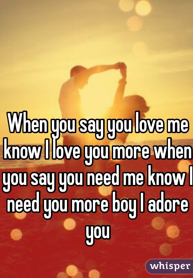 When you say you love me know I love you more when you say you need me know I need you more boy I adore you