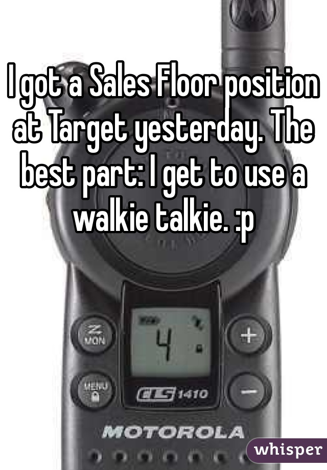 I got a Sales Floor position at Target yesterday. The best part: I get to use a walkie talkie. :p