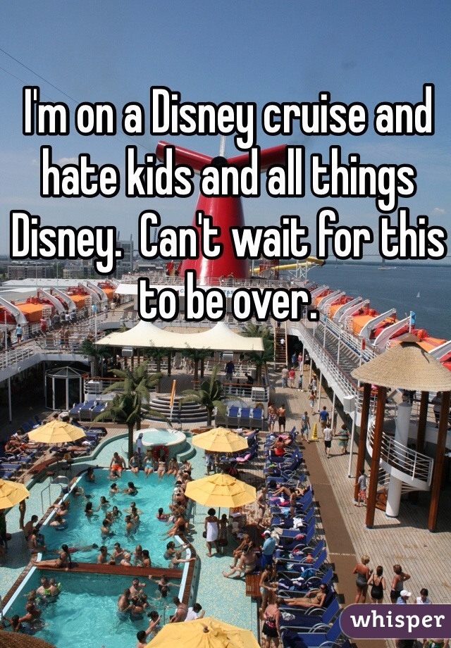 I'm on a Disney cruise and hate kids and all things Disney.  Can't wait for this to be over.