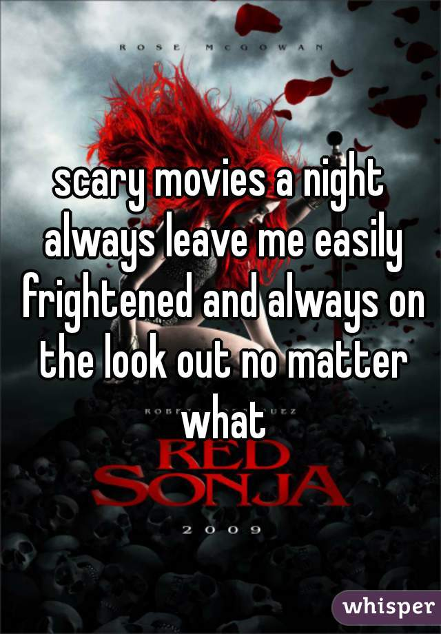 scary movies a night always leave me easily frightened and always on the look out no matter what