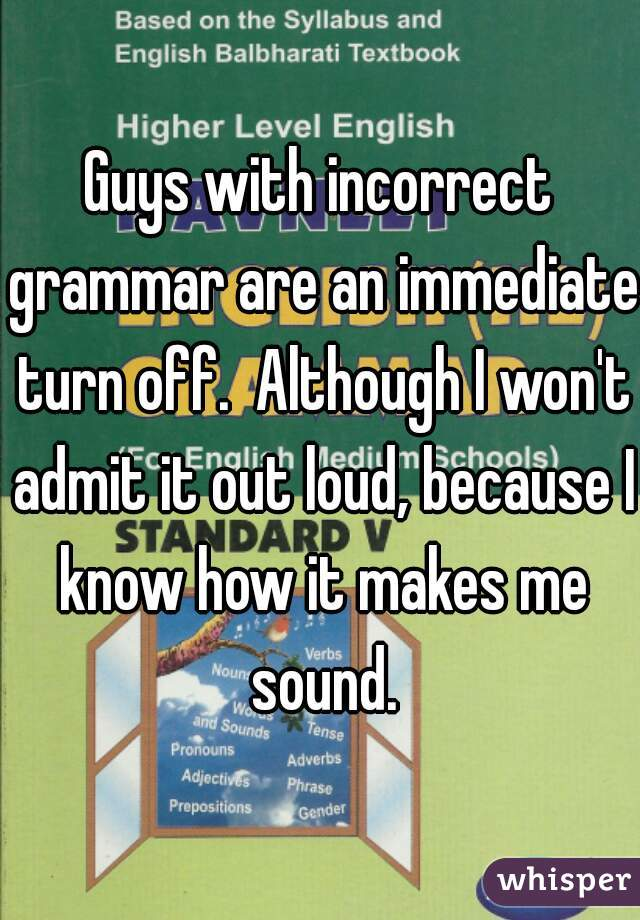 Guys with incorrect grammar are an immediate turn off.  Although I won't admit it out loud, because I know how it makes me sound.