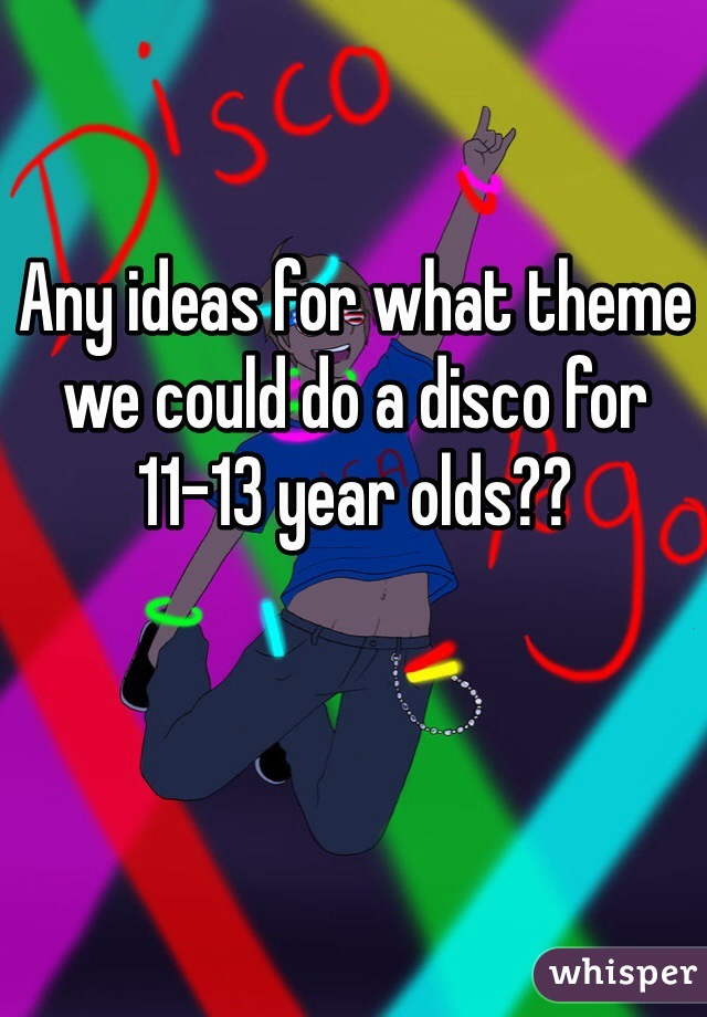 Any ideas for what theme we could do a disco for 11-13 year olds??