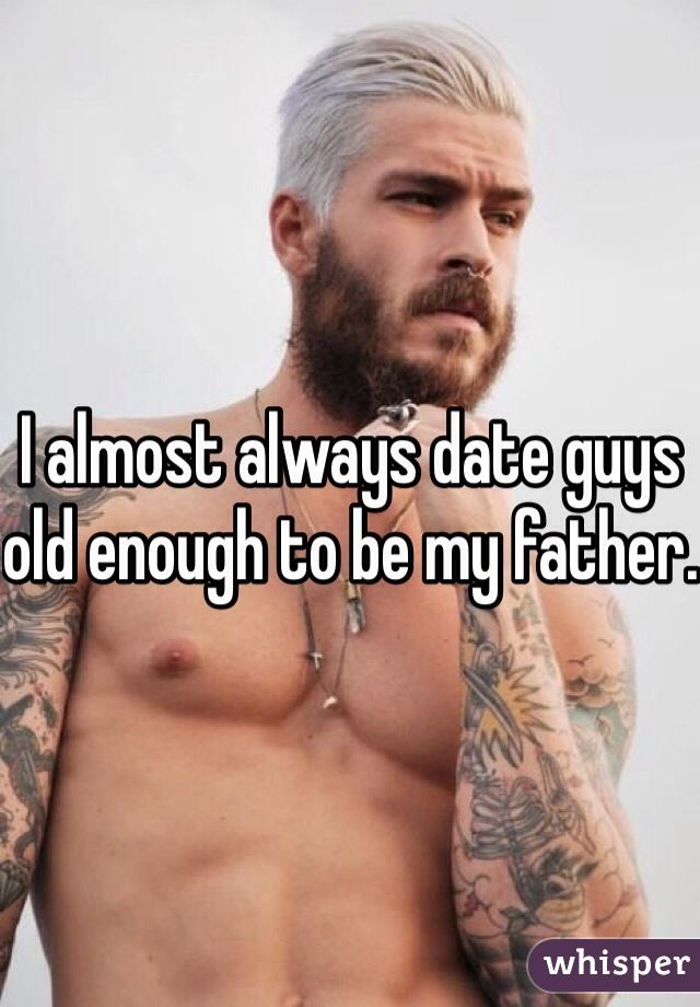 I almost always date guys old enough to be my father.