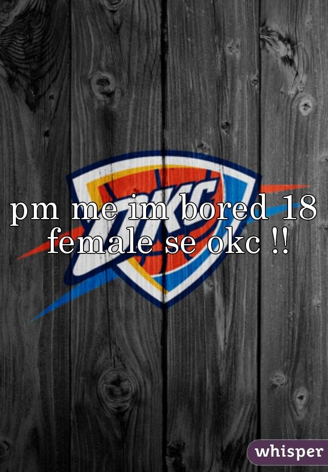 pm me im bored 18 female se okc !!