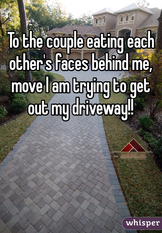 To the couple eating each other's faces behind me, move I am trying to get out my driveway!!
