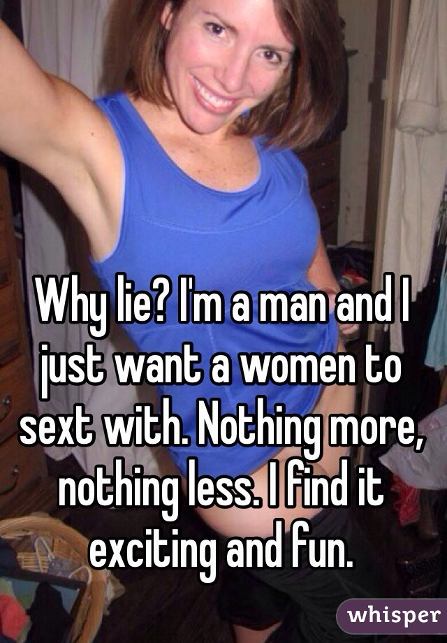 Why lie? I'm a man and I just want a women to sext with. Nothing more, nothing less. I find it exciting and fun.
