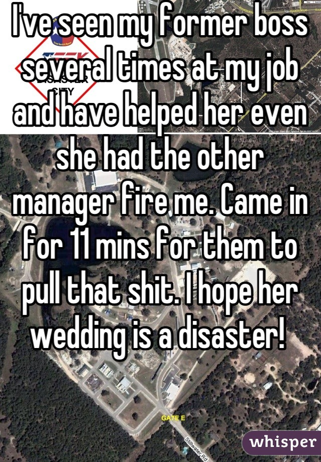 I've seen my former boss several times at my job and have helped her even she had the other manager fire me. Came in for 11 mins for them to pull that shit. I hope her wedding is a disaster!
