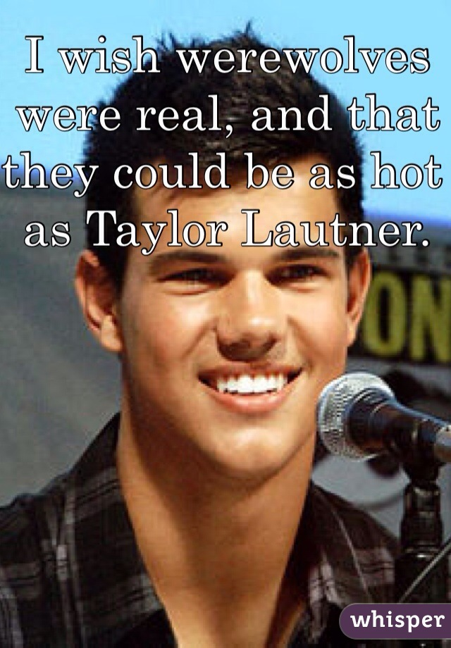 I wish werewolves were real, and that they could be as hot as Taylor Lautner.