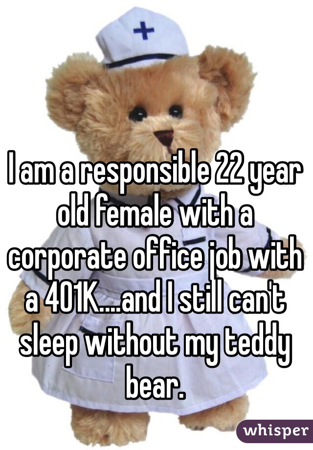 I am a responsible 22 year old female with a corporate office job with a 401K....and I still can't sleep without my teddy bear.