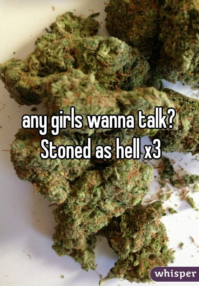 any girls wanna talk? Stoned as hell x3