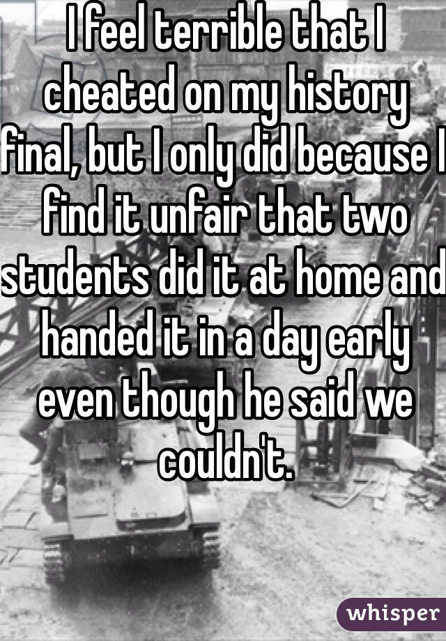 I feel terrible that I cheated on my history final, but I only did because I find it unfair that two students did it at home and handed it in a day early even though he said we couldn't.