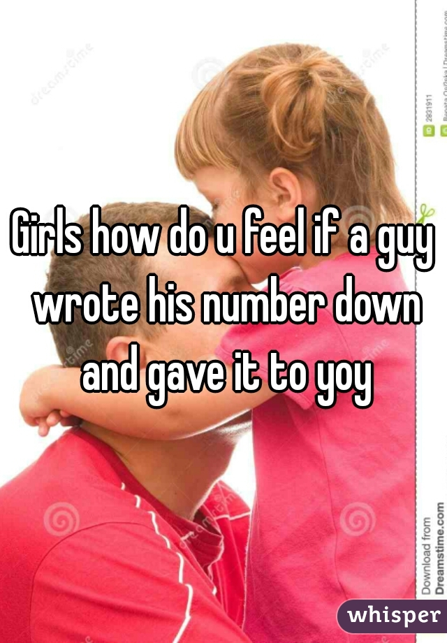 Girls how do u feel if a guy wrote his number down and gave it to yoy