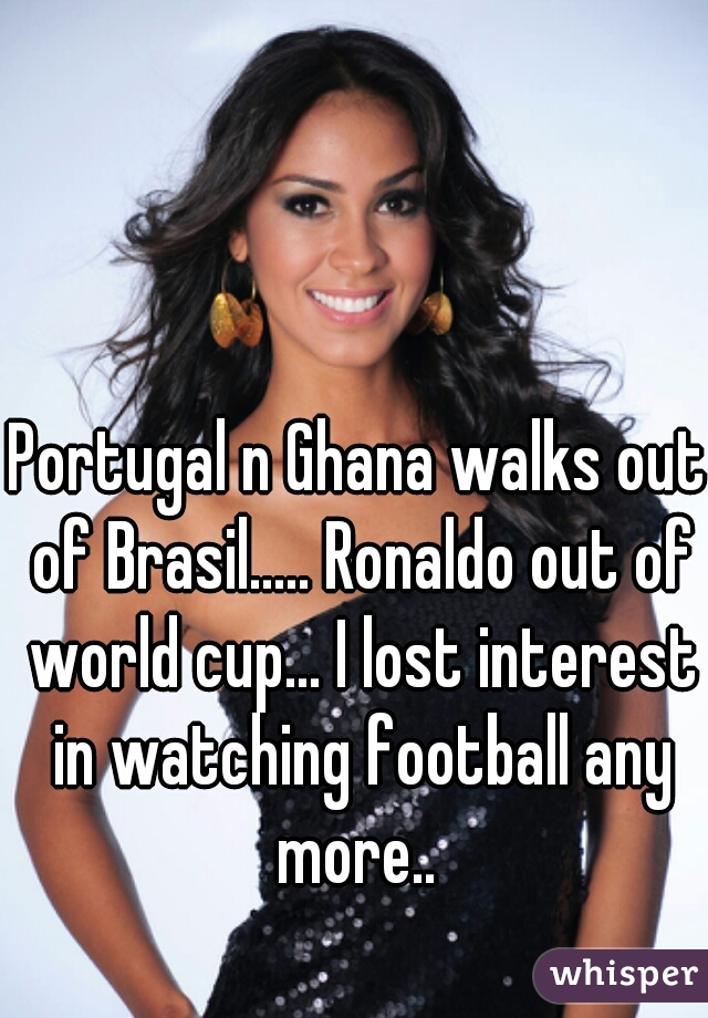 Portugal n Ghana walks out of Brasil..... Ronaldo out of world cup... I lost interest in watching football any more..