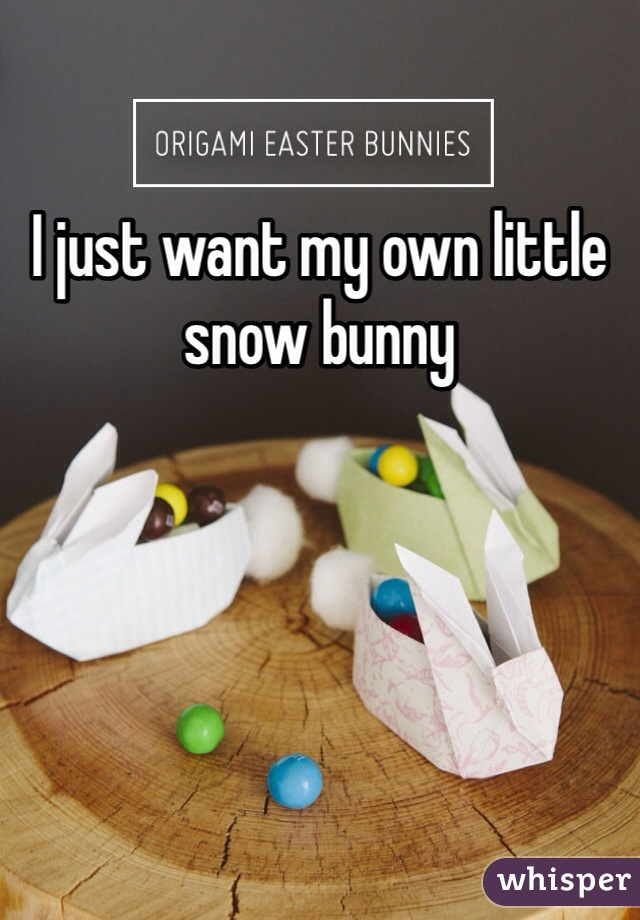 I just want my own little snow bunny