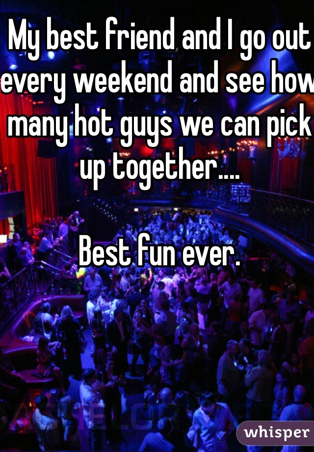 My best friend and I go out every weekend and see how many hot guys we can pick up together....  Best fun ever.