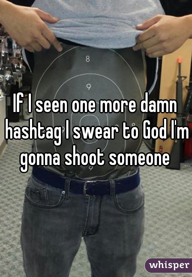 If I seen one more damn hashtag I swear to God I'm gonna shoot someone