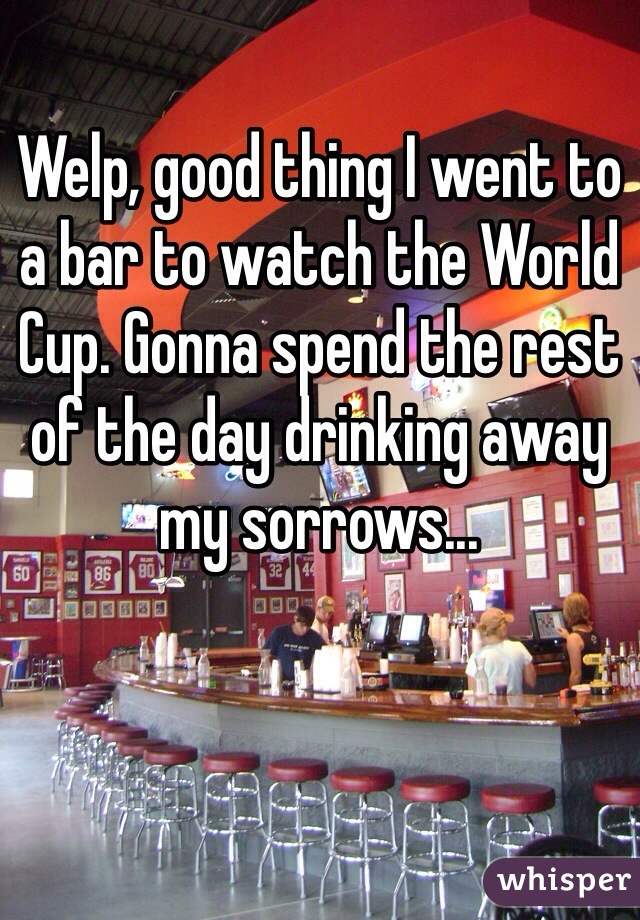 Welp, good thing I went to a bar to watch the World Cup. Gonna spend the rest of the day drinking away my sorrows...