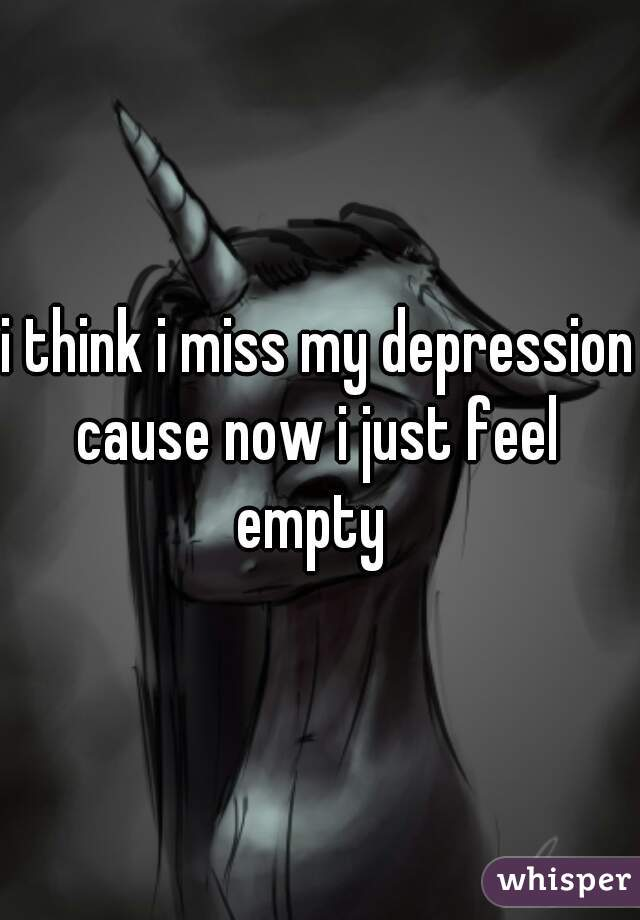 i think i miss my depression cause now i just feel  empty