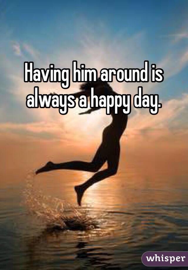 Having him around is always a happy day.