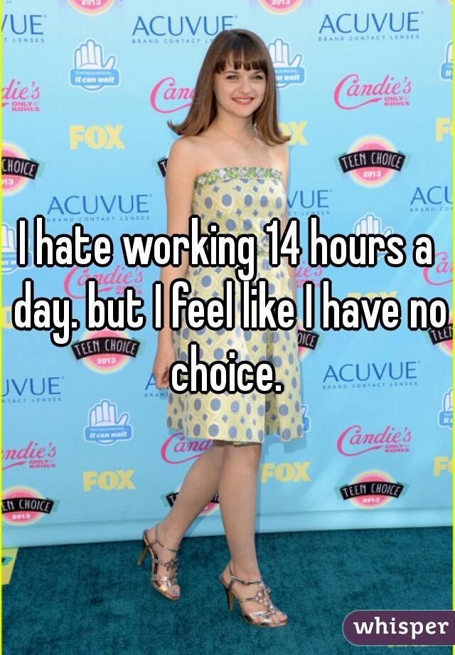 I hate working 14 hours a day. but I feel like I have no choice.