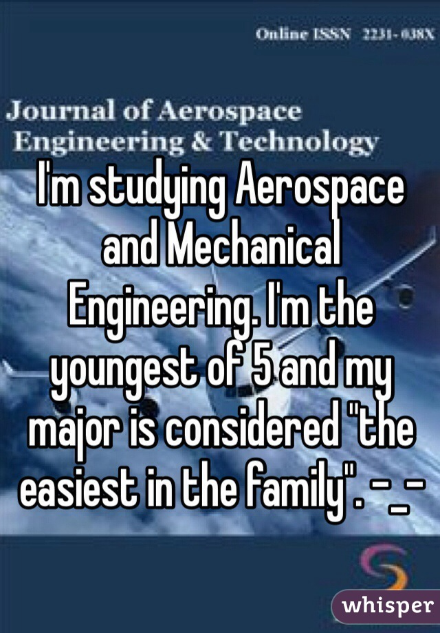 """I'm studying Aerospace and Mechanical Engineering. I'm the youngest of 5 and my major is considered """"the easiest in the family"""". -_-"""