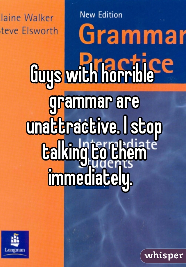 Guys with horrible grammar are unattractive. I stop talking to them immediately.