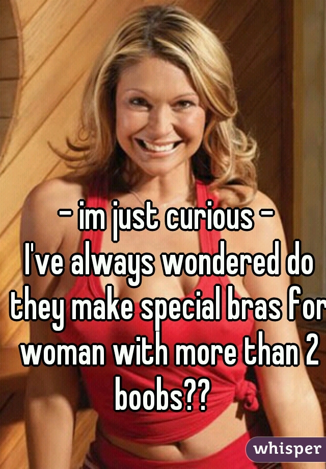 - im just curious -  I've always wondered do they make special bras for woman with more than 2 boobs??