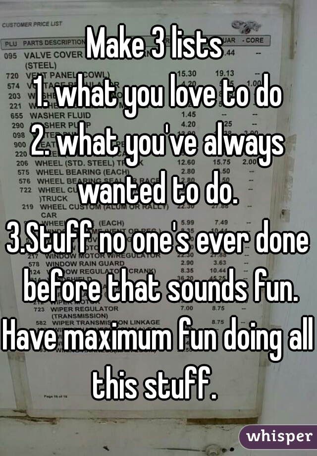Make 3 lists  1. what you love to do 2. what you've always wanted to do.  3.Stuff no one's ever done before that sounds fun. Have maximum fun doing all this stuff.