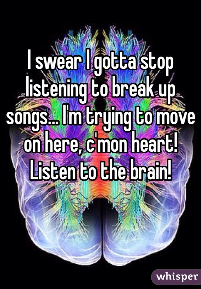I swear I gotta stop listening to break up songs... I'm trying to move on here, c'mon heart! Listen to the brain!