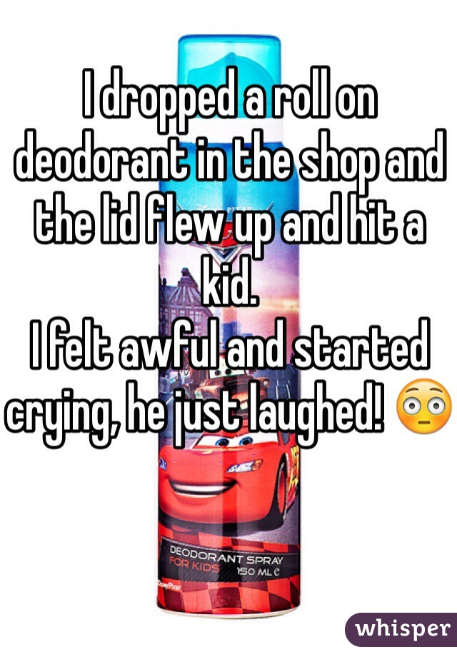 I dropped a roll on deodorant in the shop and the lid flew up and hit a kid.  I felt awful and started crying, he just laughed! 😳