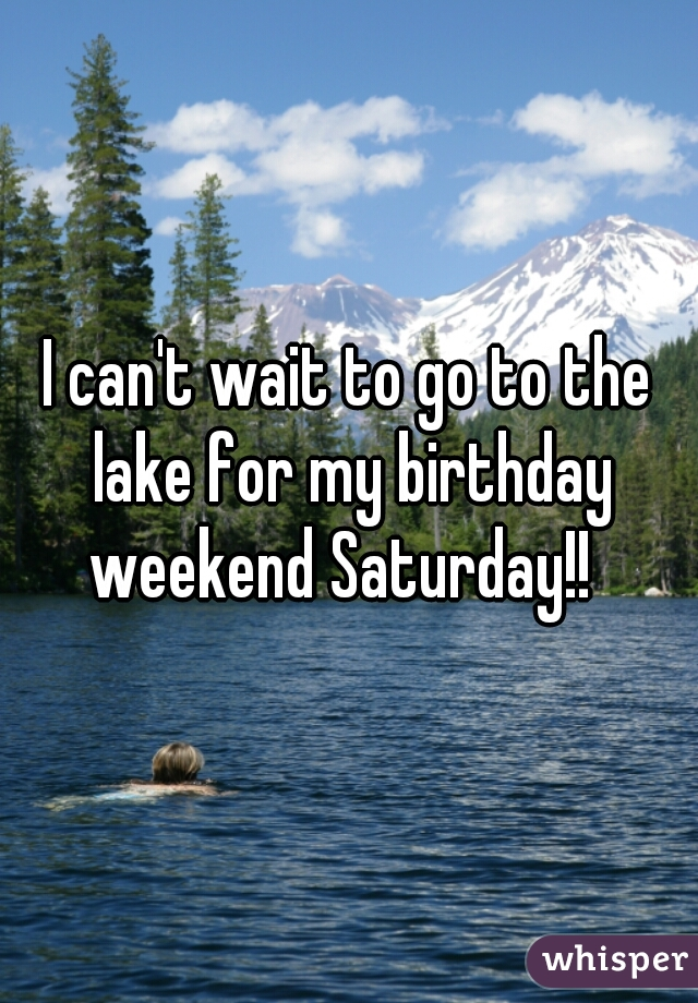 I can't wait to go to the lake for my birthday weekend Saturday!!