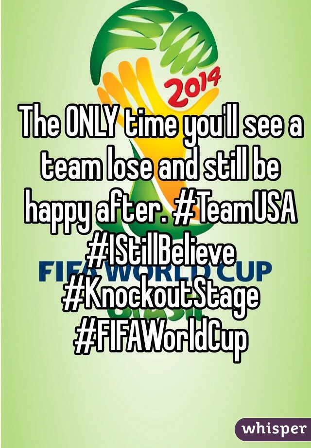 The ONLY time you'll see a team lose and still be happy after. #TeamUSA #IStillBelieve #KnockoutStage #FIFAWorldCup