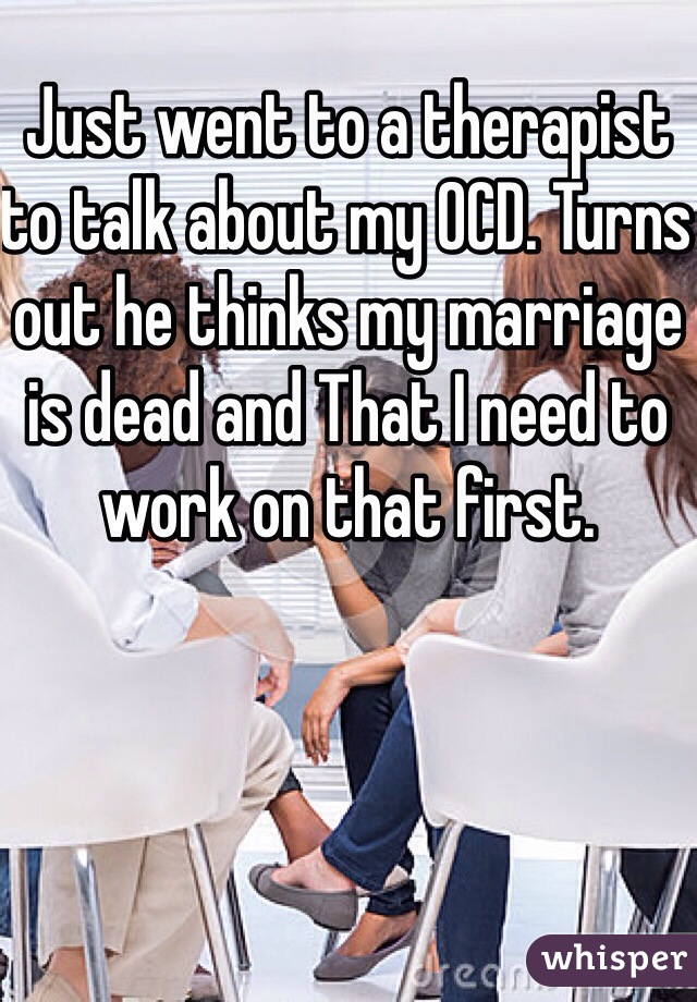 Just went to a therapist to talk about my OCD. Turns out he thinks my marriage is dead and That I need to work on that first.