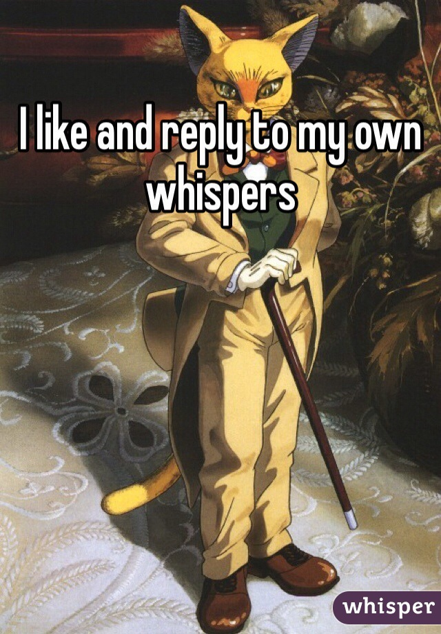 I like and reply to my own whispers