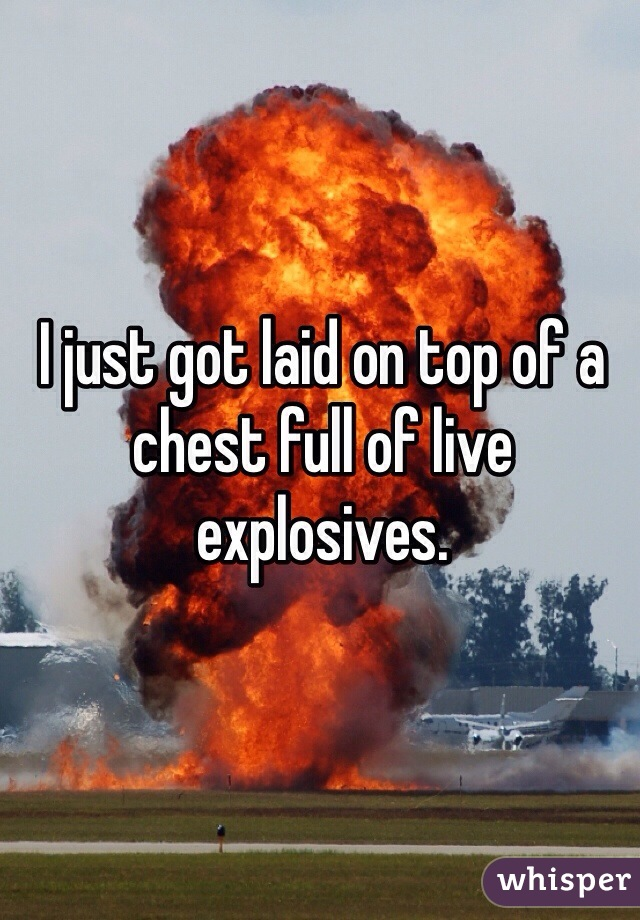 I just got laid on top of a chest full of live explosives.