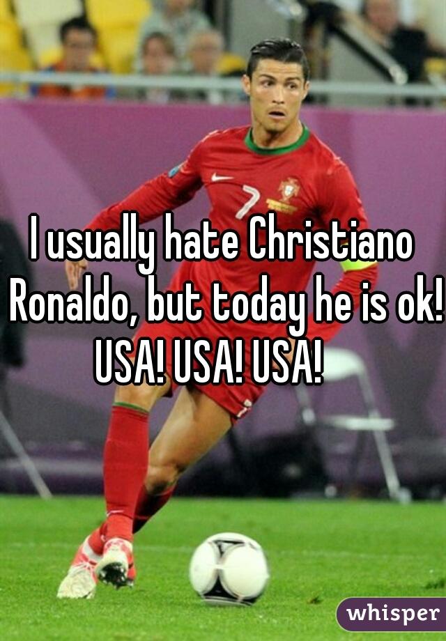 I usually hate Christiano Ronaldo, but today he is ok!   USA! USA! USA!