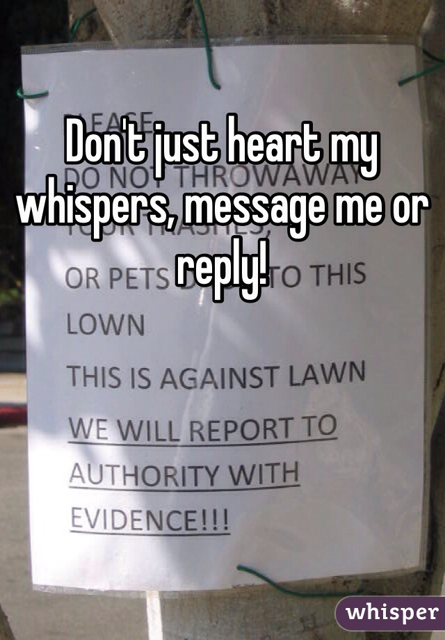 Don't just heart my whispers, message me or reply!