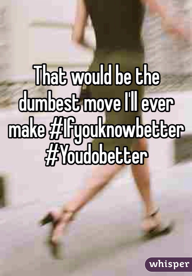 That would be the dumbest move I'll ever make #Ifyouknowbetter #Youdobetter