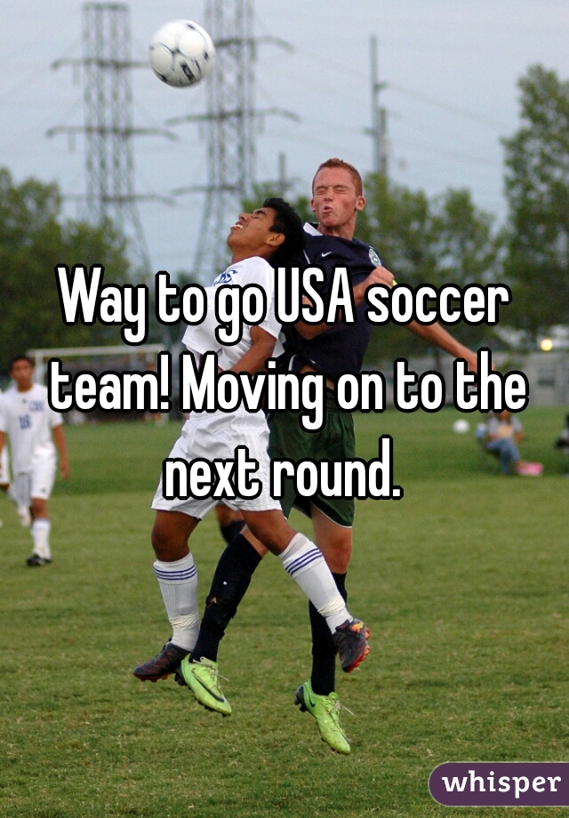 Way to go USA soccer team! Moving on to the next round.