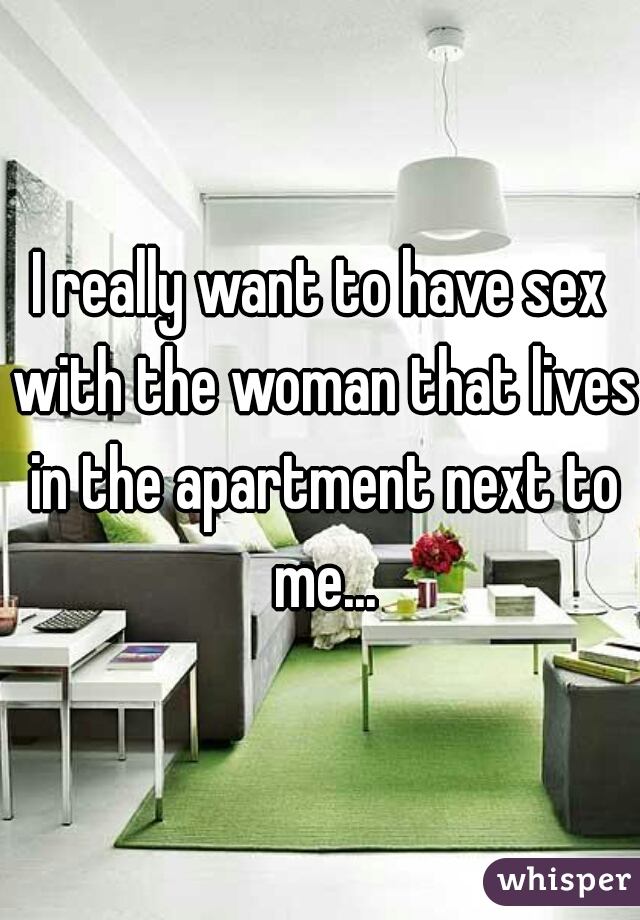 I really want to have sex with the woman that lives in the apartment next to me...