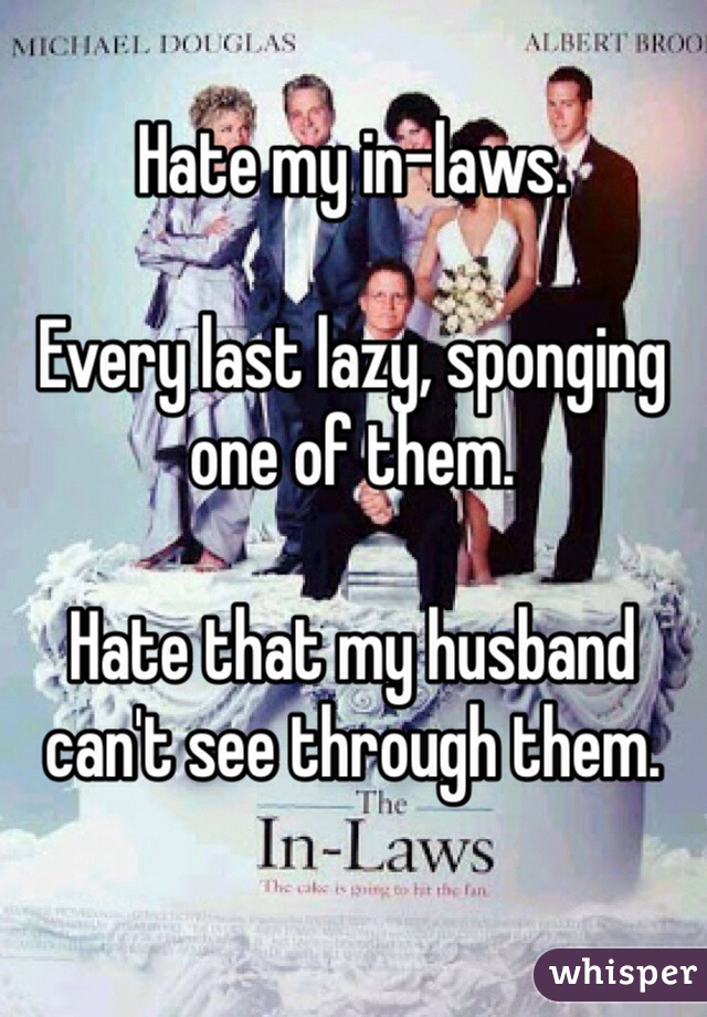 Hate my in-laws.  Every last lazy, sponging one of them.  Hate that my husband can't see through them.
