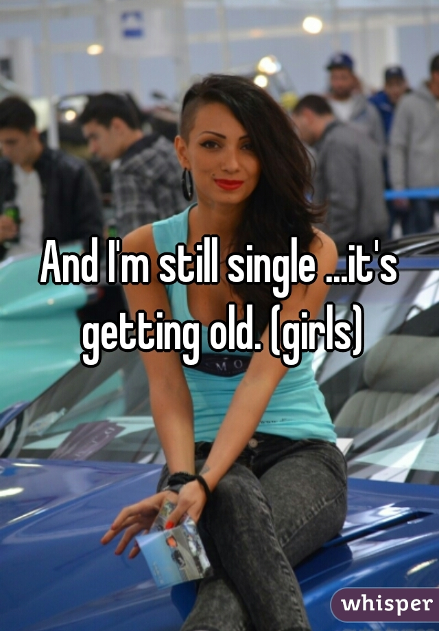 And I'm still single ...it's getting old. (girls)