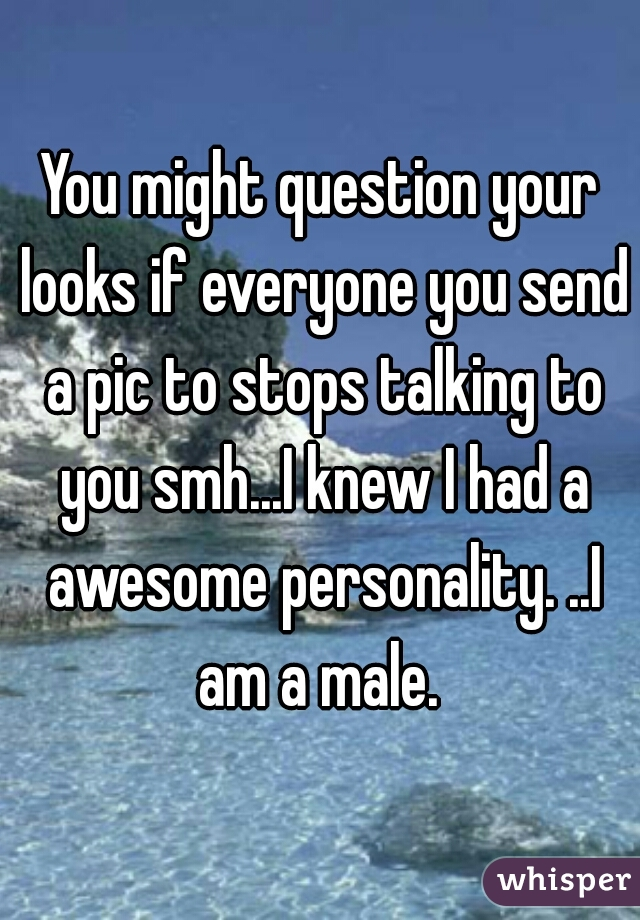 You might question your looks if everyone you send a pic to stops talking to you smh...I knew I had a awesome personality. ..I am a male.