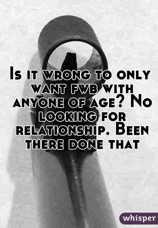 Is it wrong to only want fwb with anyone of age? No looking for relationship. Been there done that