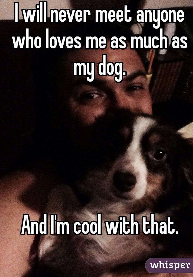 I will never meet anyone who loves me as much as my dog.       And I'm cool with that.