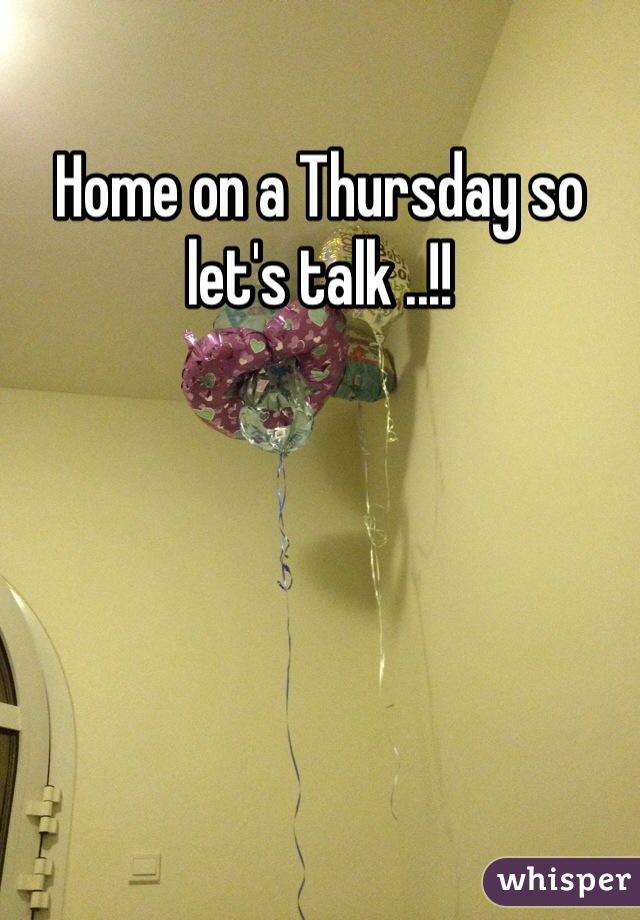 Home on a Thursday so let's talk ..!!