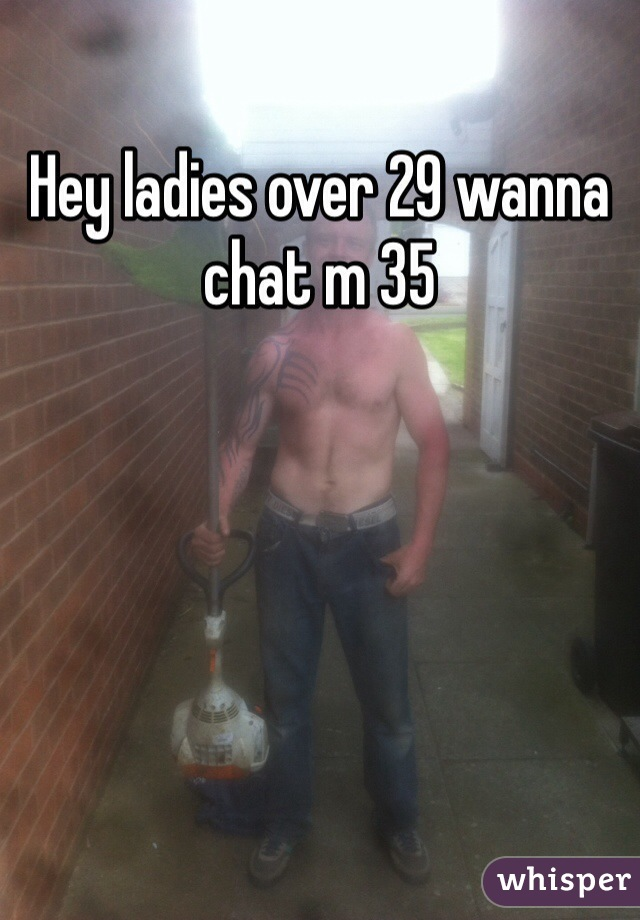 Hey ladies over 29 wanna chat m 35